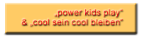 power kids play & cool sein cool bleiben
